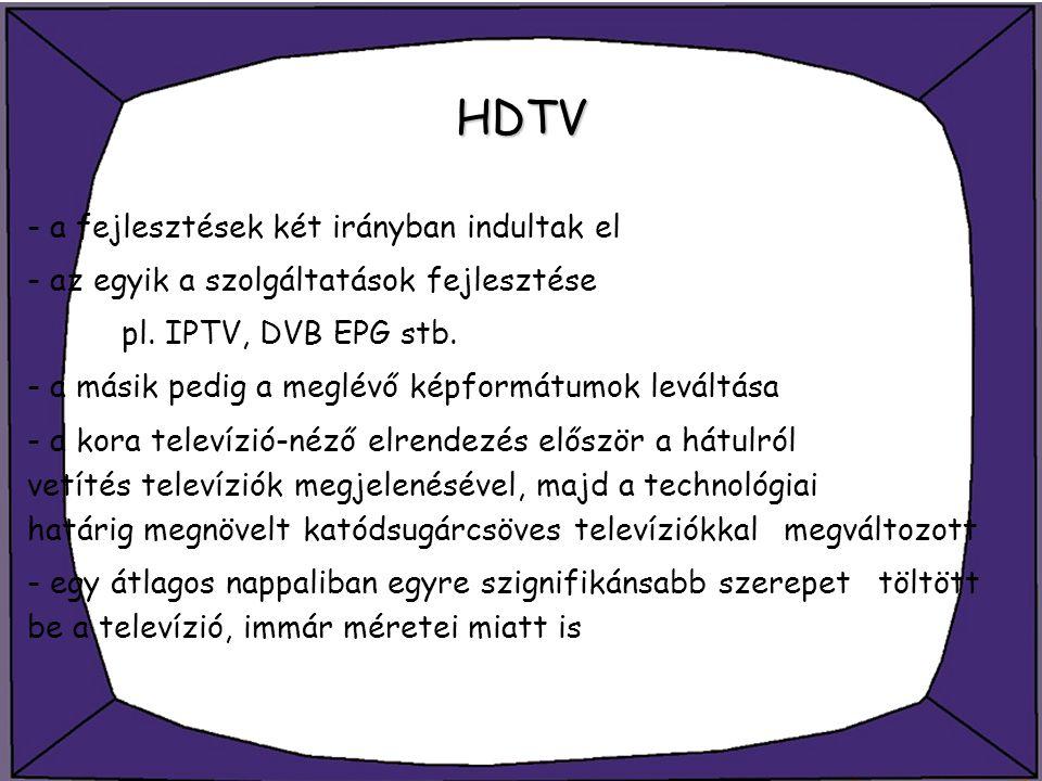 HDTV - a fejlesztések két irányban indultak el - az egyik a szolgáltatások fejlesztése pl. IPTV, DVB EPG stb. - a másik pedig a meglévő képformátumok