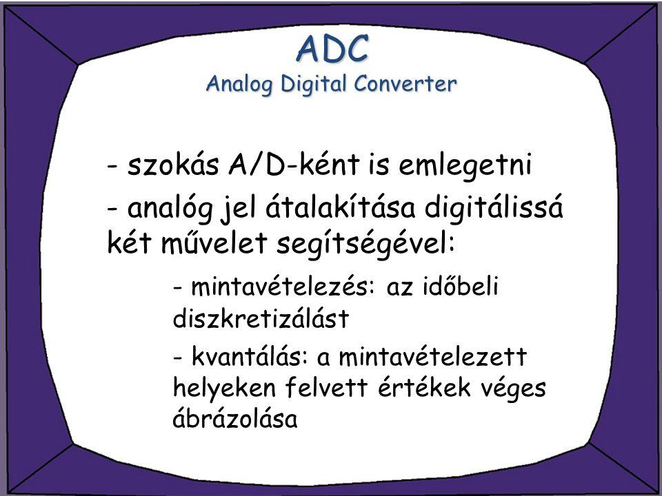 ADC Analog Digital Converter - szokás A/D-ként is emlegetni - analóg jel átalakítása digitálissá két művelet segítségével: - mintavételezés: az időbel