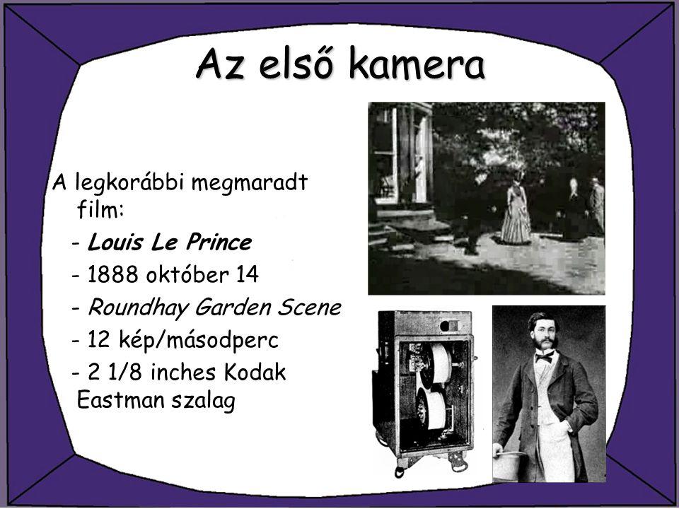 Az első kamera A legkorábbi megmaradt film: - Louis Le Prince - 1888 október 14 - Roundhay Garden Scene - 12 kép/másodperc - 2 1/8 inches Kodak Eastma