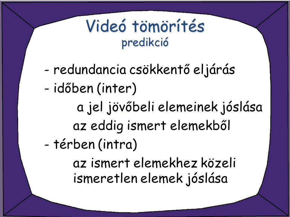 Videó tömörítés predikció - redundancia csökkentő eljárás - időben (inter) a jel jövőbeli elemeinek jóslása az eddig ismert elemekből - térben (intra)