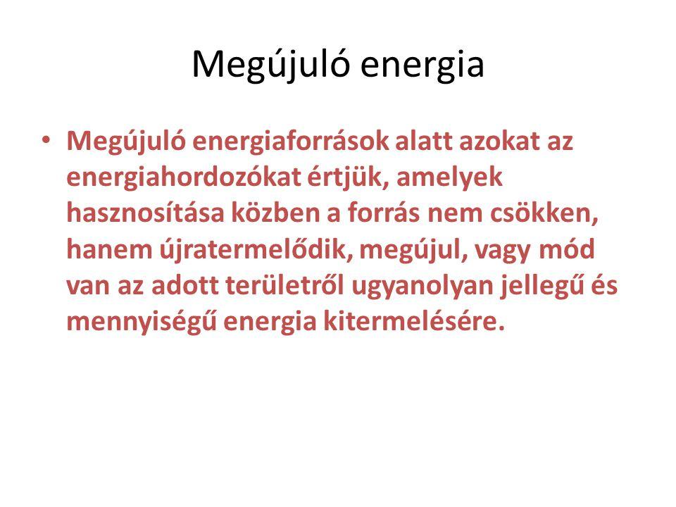 Megújuló energia • Megújuló energiaforrások alatt azokat az energiahordozókat értjük, amelyek hasznosítása közben a forrás nem csökken, hanem újratermelődik, megújul, vagy mód van az adott területről ugyanolyan jellegű és mennyiségű energia kitermelésére.
