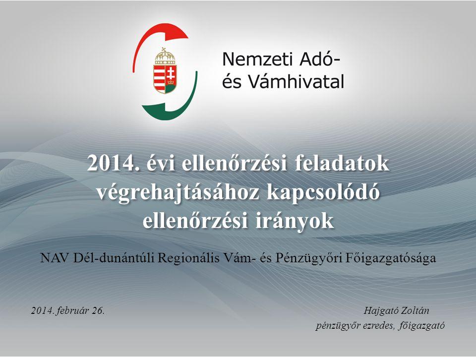 2014. évi ellenőrzési feladatok végrehajtásához kapcsolódó ellenőrzési irányok 2014. február 26.Hajgató Zoltán pénzügyőr ezredes, főigazgató NAV Dél-d