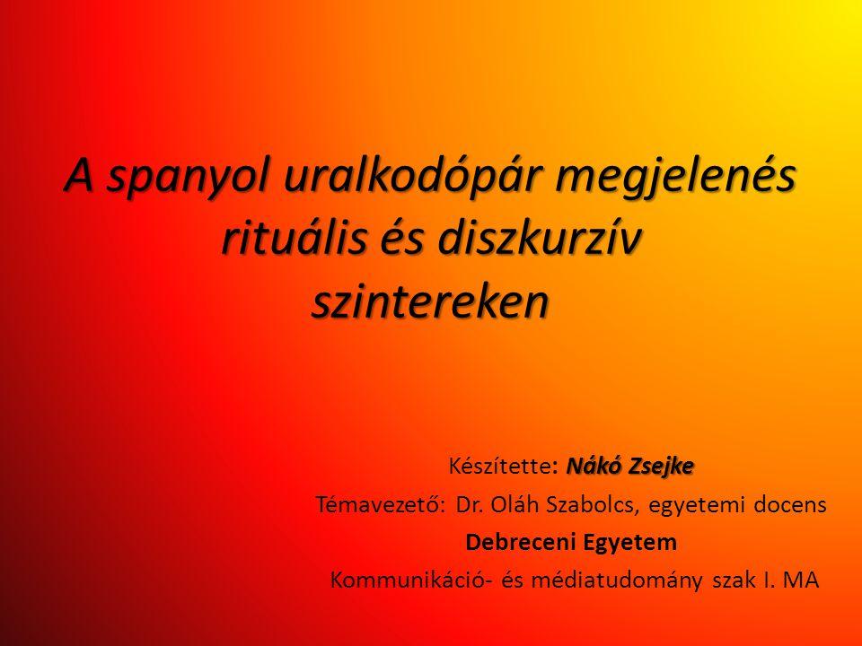 A spanyol uralkodópár megjelenés rituális és diszkurzív szintereken Nákó Zsejke Készítette: Nákó Zsejke Témavezető: Dr. Oláh Szabolcs, egyetemi docens