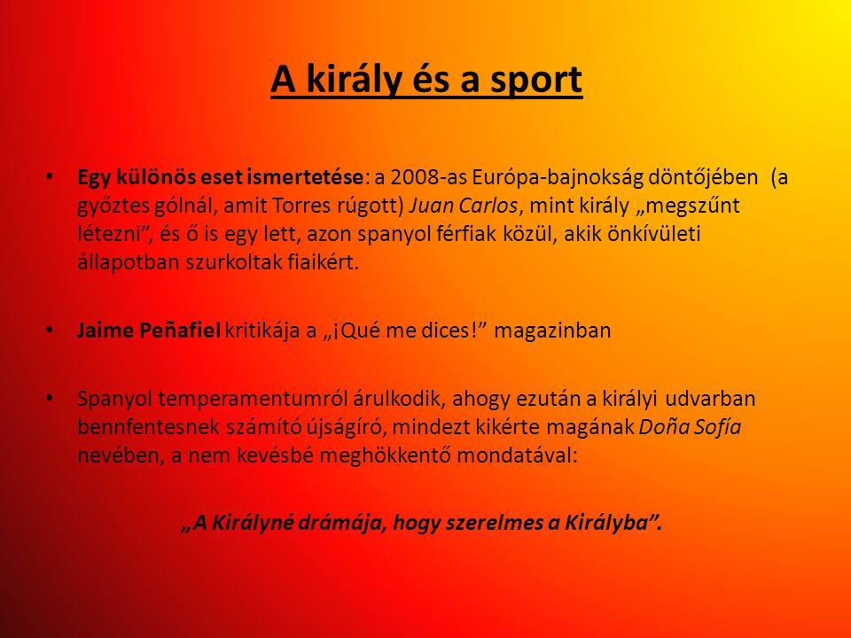 A király és a sport • Egy különös eset ismertetése: a 2008-as Európa-bajnokság döntőjében (a győztes gólnál, amit Torres rúgott) Juan Carlos, mint kir