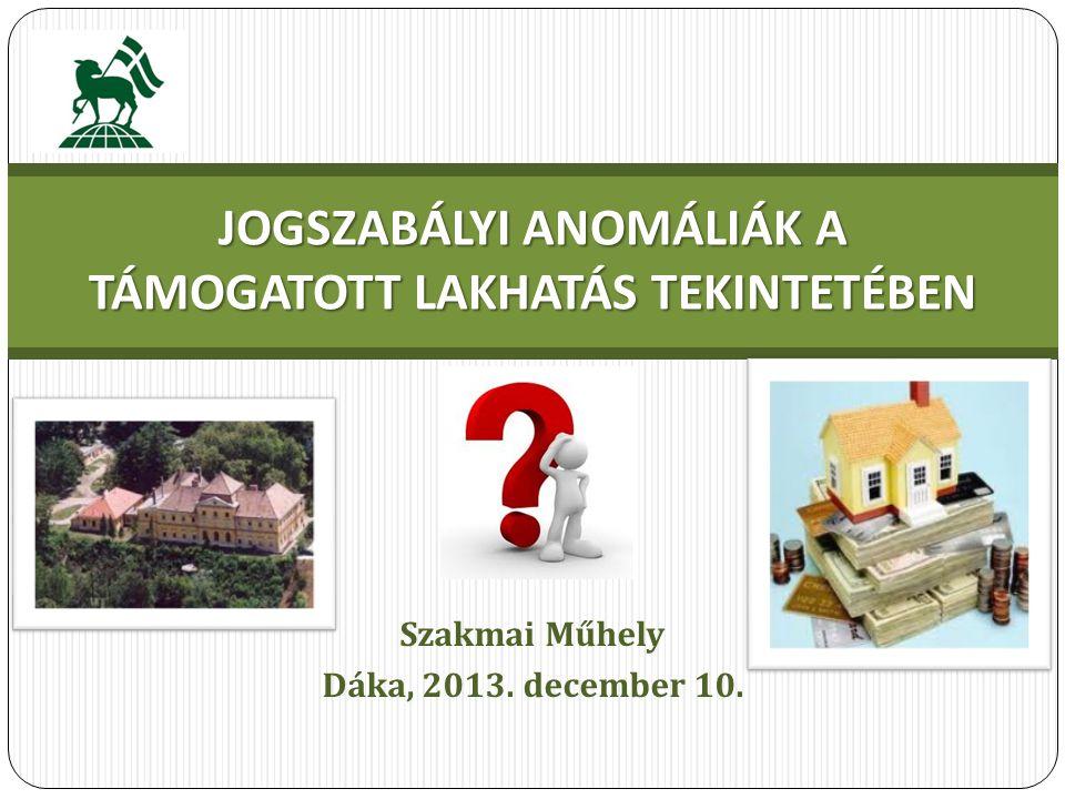 Szakmai Műhely Dáka, 2013. december 10. JOGSZABÁLYI ANOMÁLIÁK A TÁMOGATOTT LAKHATÁS TEKINTETÉBEN