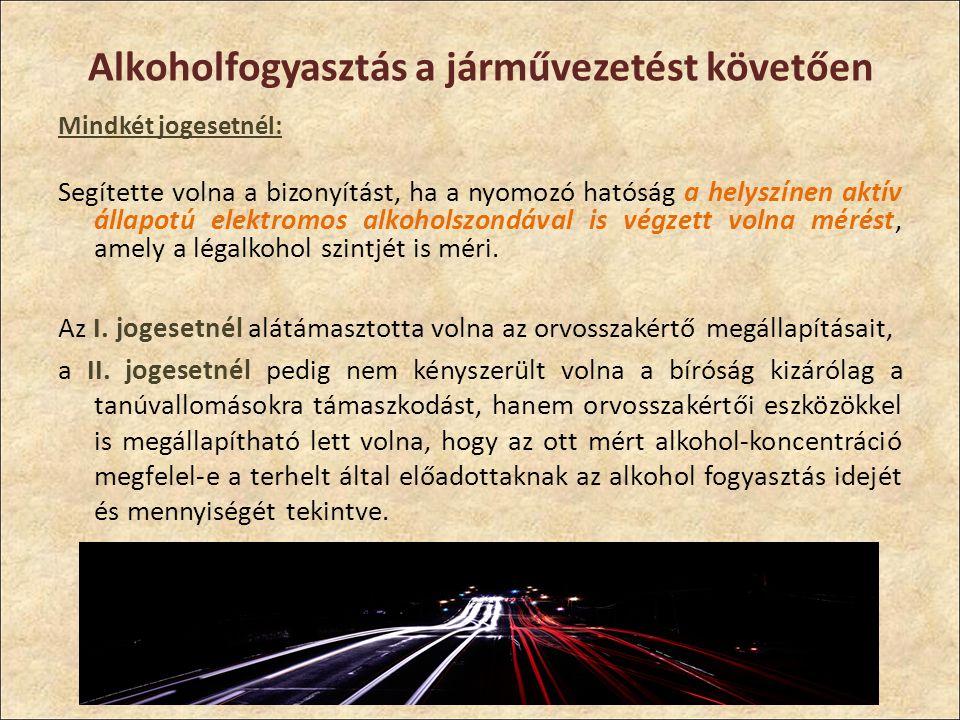 Alkoholfogyasztás a járművezetést követően Mindkét jogesetnél: Segítette volna a bizonyítást, ha a nyomozó hatóság a helyszínen aktív állapotú elektromos alkoholszondával is végzett volna mérést, amely a légalkohol szintjét is méri.