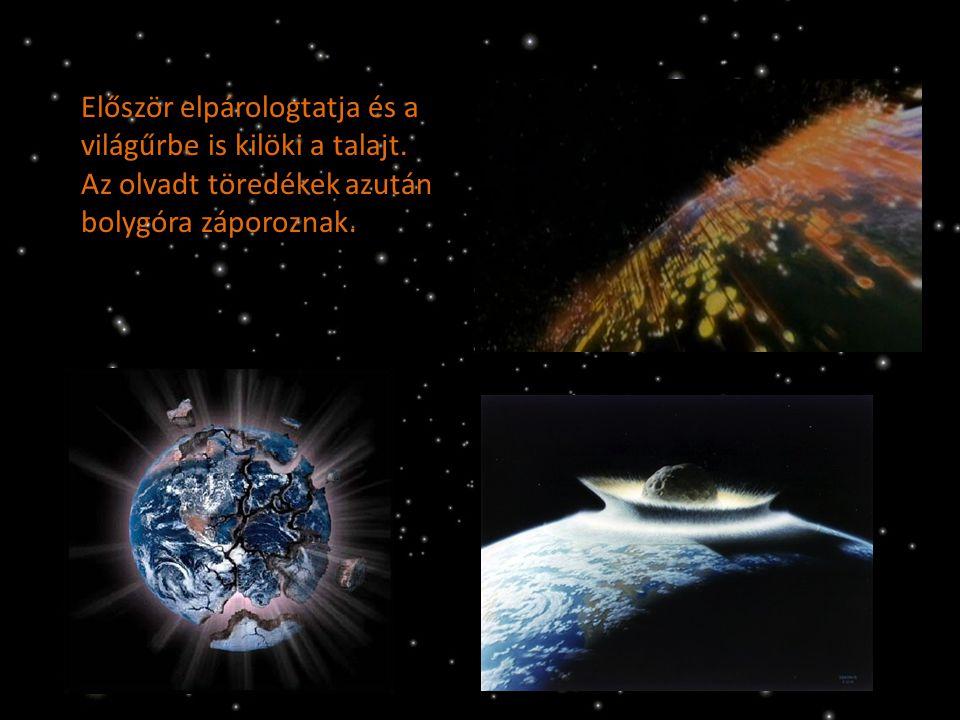 Először elpárologtatja és a világűrbe is kilöki a talajt. Az olvadt töredékek azután bolygóra záporoznak.