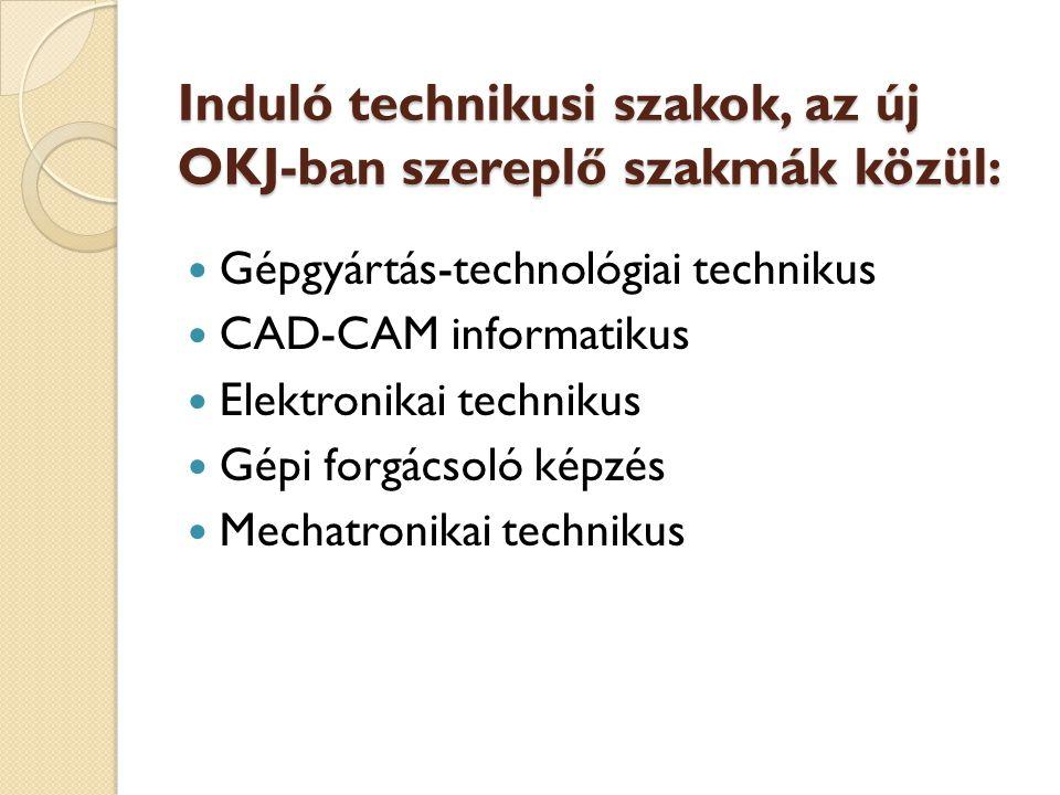 Induló technikusi szakok, az új OKJ-ban szereplő szakmák közül:  Gépgyártás-technológiai technikus  CAD-CAM informatikus  Elektronikai technikus  Gépi forgácsoló képzés  Mechatronikai technikus