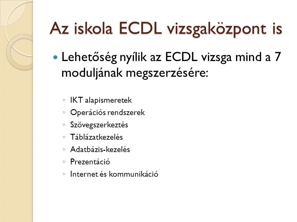 Az iskola ECDL vizsgaközpont is  Lehetőség nyílik az ECDL vizsga mind a 7 moduljának megszerzésére: ◦ IKT alapismeretek ◦ Operációs rendszerek ◦ Szövegszerkeztés ◦ Táblázatkezelés ◦ Adatbázis-kezelés ◦ Prezentáció ◦ Internet és kommunikáció