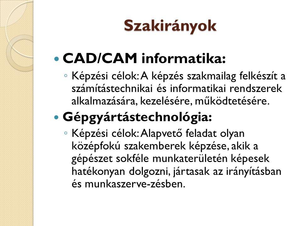 Szakirányok  CAD/CAM informatika: ◦ Képzési célok: A képzés szakmailag felkészít a számítástechnikai és informatikai rendszerek alkalmazására, kezelésére, működtetésére.