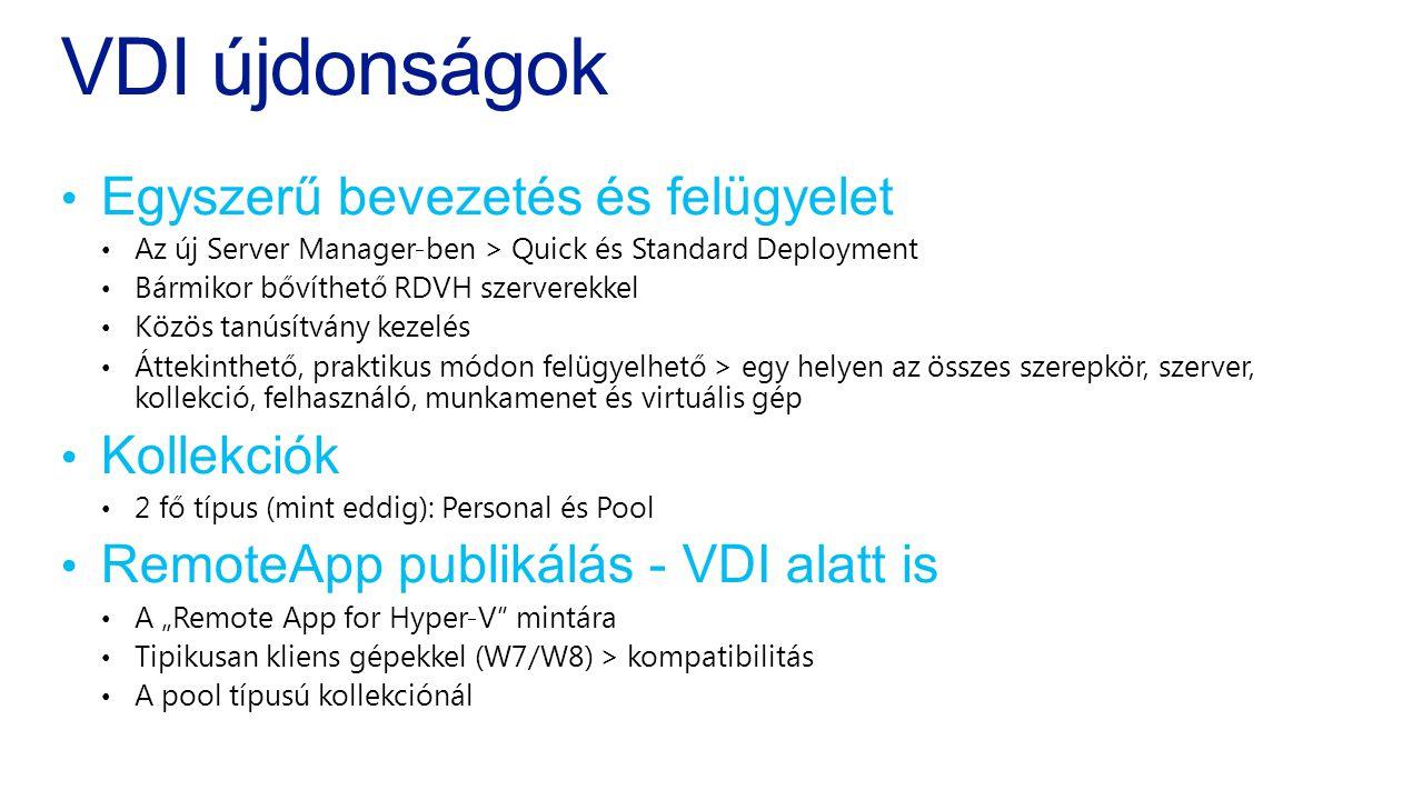 """VDI újdonságok • Egyszerű bevezetés és felügyelet • Az új Server Manager-ben > Quick és Standard Deployment • Bármikor bővíthető RDVH szerverekkel • Közös tanúsítvány kezelés • Áttekinthető, praktikus módon felügyelhető > egy helyen az összes szerepkör, szerver, kollekció, felhasználó, munkamenet és virtuális gép • Kollekciók • 2 fő típus (mint eddig): Personal és Pool • RemoteApp publikálás - VDI alatt is • A """"Remote App for Hyper-V mintára • Tipikusan kliens gépekkel (W7/W8) > kompatibilitás • A pool típusú kollekciónál"""