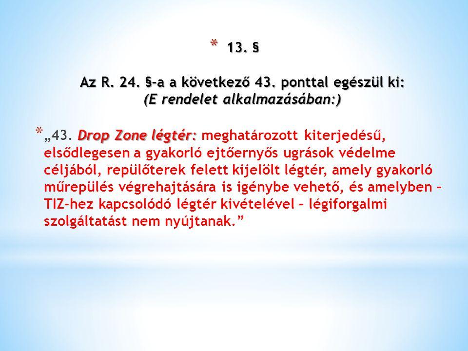 """* 13. § Az R. 24. §-a a következő 43. ponttal egészül ki: (E rendelet alkalmazásában:) Drop Zone légtér: * """"43. Drop Zone légtér: meghatározott kiterj"""