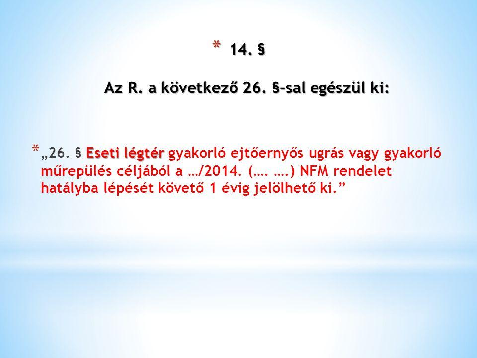 """* 14. § Az R. a következő 26. §-sal egészül ki: Eseti légtér * """"26. § Eseti légtér gyakorló ejtőernyős ugrás vagy gyakorló műrepülés céljából a …/2014"""