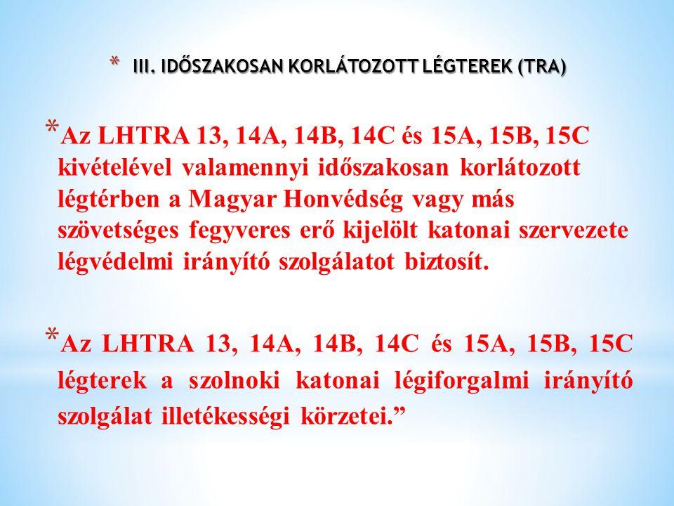 * III. IDŐSZAKOSAN KORLÁTOZOTT LÉGTEREK (TRA) * Az LHTRA 13, 14A, 14B, 14C és 15A, 15B, 15C kivételével valamennyi időszakosan korlátozott légtérben a
