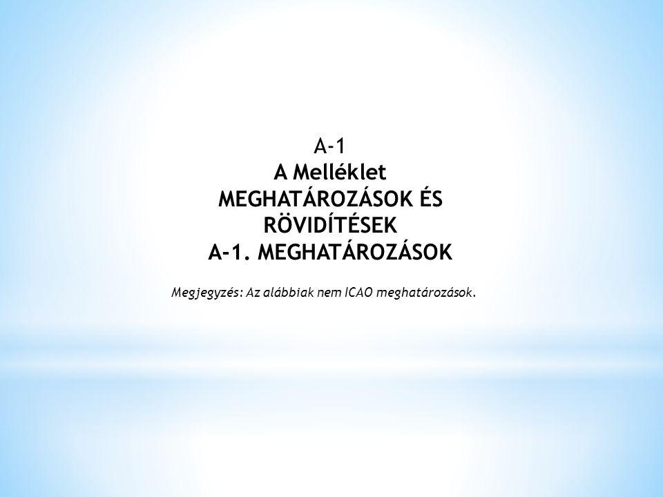 A-1 A Melléklet MEGHATÁROZÁSOK ÉS RÖVIDÍTÉSEK A-1. MEGHATÁROZÁSOK Megjegyzés: Az alábbiak nem ICAO meghatározások.