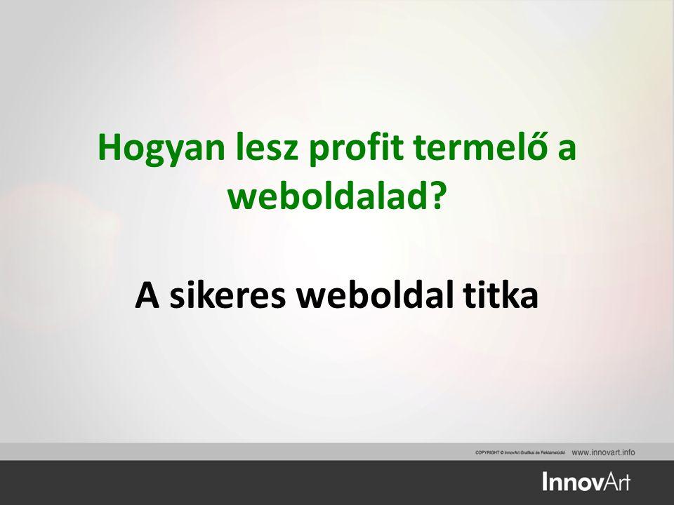 Hogyan lesz profit termelő a weboldalad? A sikeres weboldal titka