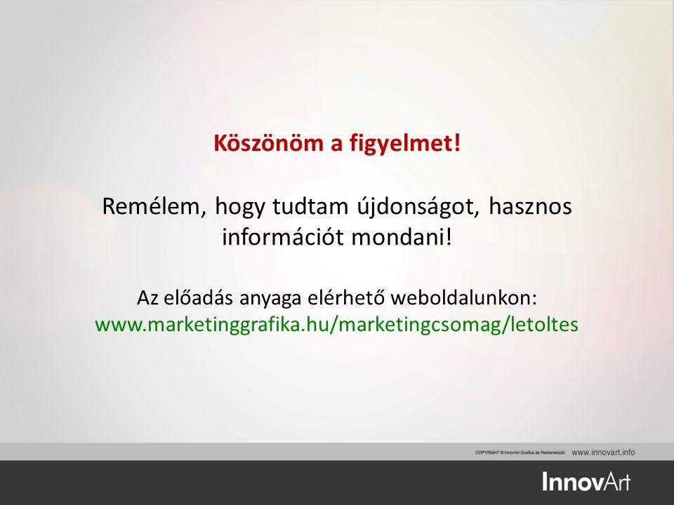 Köszönöm a figyelmet! Remélem, hogy tudtam újdonságot, hasznos információt mondani! Az előadás anyaga elérhető weboldalunkon: www.marketinggrafika.hu/