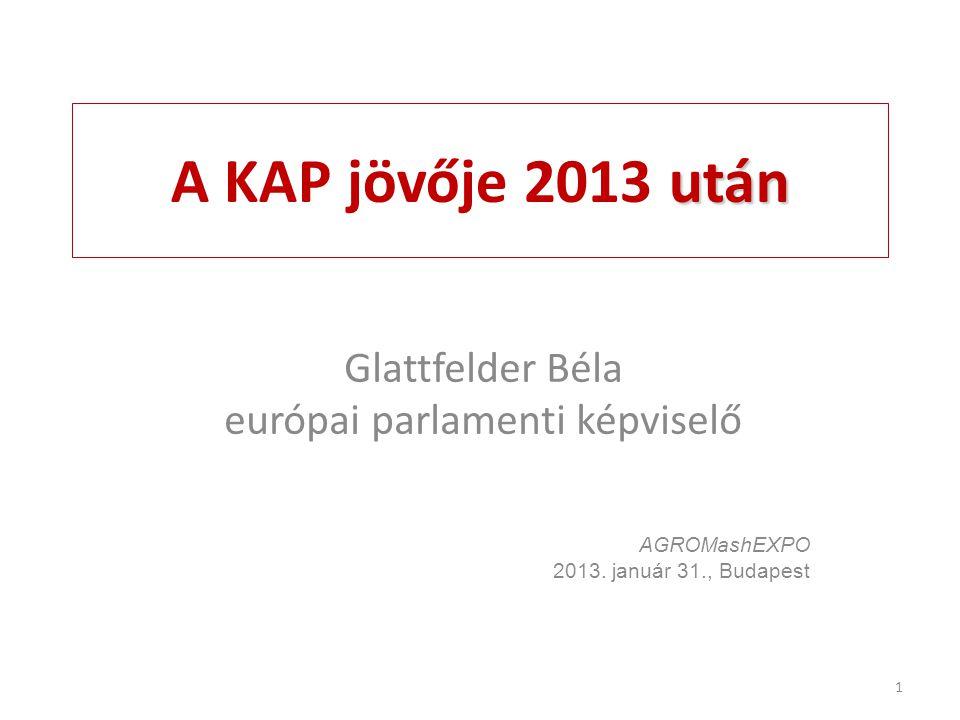 után A KAP jövője 2013 után Glattfelder Béla európai parlamenti képviselő AGROMashEXPO 2013. január 31., Budapest 1