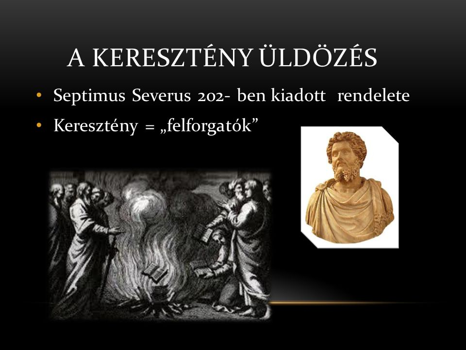 """A KERESZTÉNY ÜLDÖZÉS • Septimus Severus 202- ben kiadott rendelete • Keresztény = """"felforgatók"""