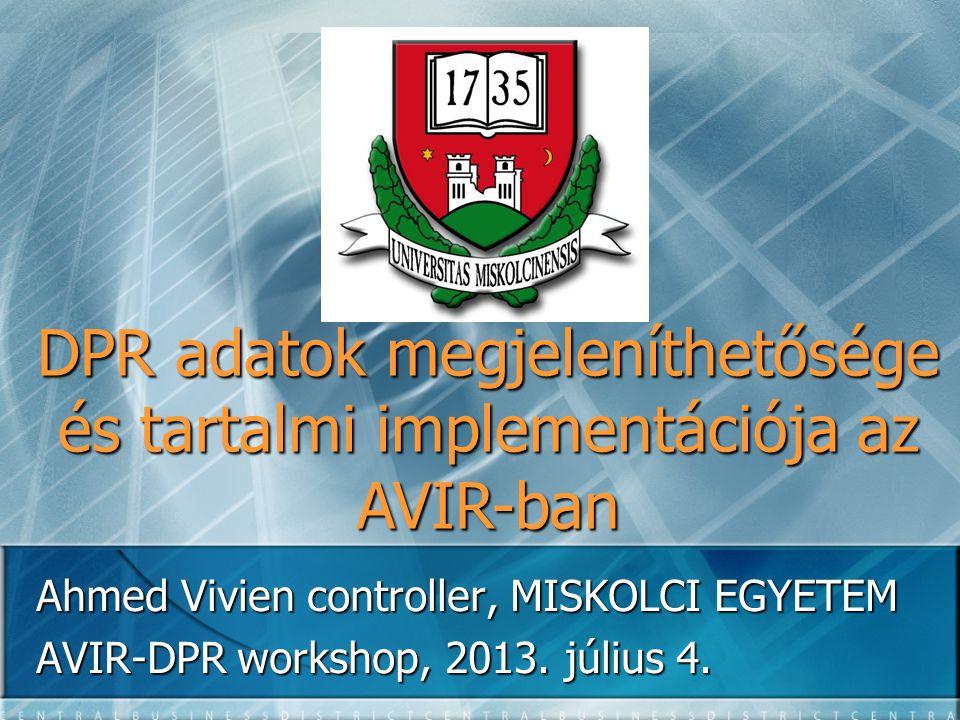 DPR adatok megjeleníthetősége és tartalmi implementációja az AVIR-ban Ahmed Vivien controller, MISKOLCI EGYETEM AVIR-DPR workshop, 2013. július 4.