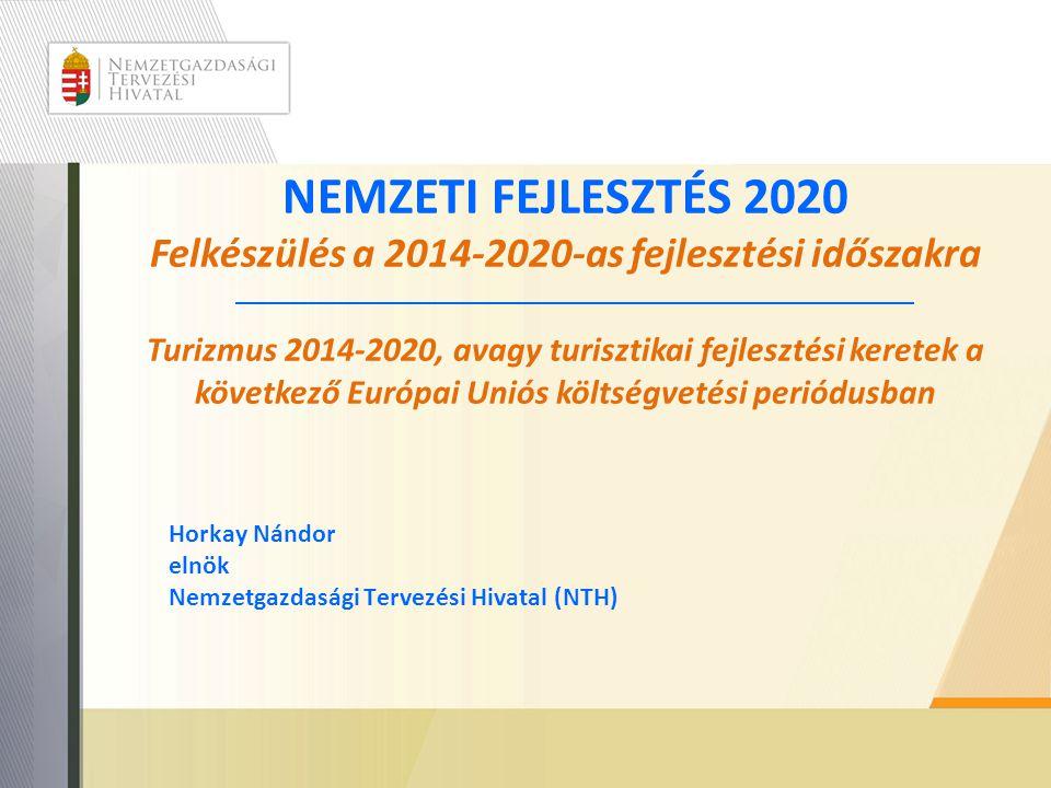 NEMZETI FEJLESZTÉS 2020 Felkészülés a 2014-2020-as fejlesztési időszakra Turizmus 2014-2020, avagy turisztikai fejlesztési keretek a következő Európai Uniós költségvetési periódusban Horkay Nándor elnök Nemzetgazdasági Tervezési Hivatal (NTH)