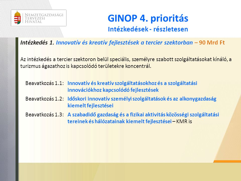 GINOP 4. prioritás Intézkedések - részletesen Intézkedés 1. Innovatív és kreatív fejlesztések a tercier szektorban – 90 Mrd Ft Az intézkedés a tercier