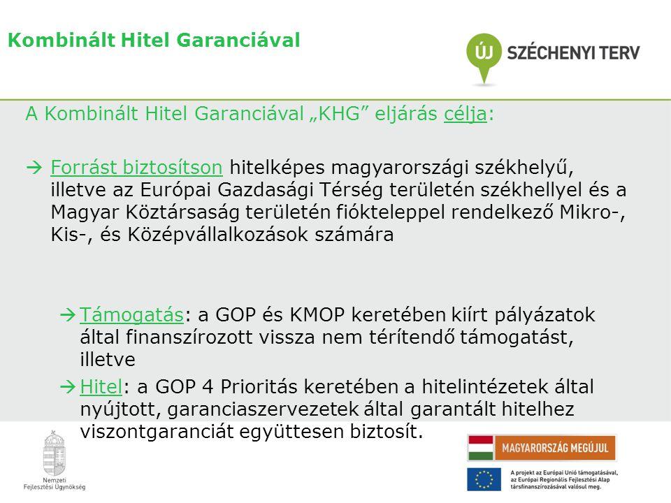 """A Kombinált Hitel Garanciával """"KHG eljárás célja:  Forrást biztosítson hitelképes magyarországi székhelyű, illetve az Európai Gazdasági Térség területén székhellyel és a Magyar Köztársaság területén fiókteleppel rendelkező Mikro-, Kis-, és Középvállalkozások számára  Támogatás: a GOP és KMOP keretében kiírt pályázatok által finanszírozott vissza nem térítendő támogatást, illetve  Hitel: a GOP 4 Prioritás keretében a hitelintézetek által nyújtott, garanciaszervezetek által garantált hitelhez viszontgaranciát együttesen biztosít."""