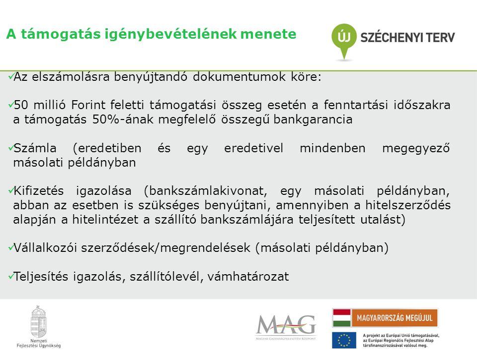 A támogatás igénybevételének menete  Az elszámolásra benyújtandó dokumentumok köre:  50 millió Forint feletti támogatási összeg esetén a fenntartási időszakra a támogatás 50%-ának megfelelő összegű bankgarancia  Számla (eredetiben és egy eredetivel mindenben megegyező másolati példányban  Kifizetés igazolása (bankszámlakivonat, egy másolati példányban, abban az esetben is szükséges benyújtani, amennyiben a hitelszerződés alapján a hitelintézet a szállító bankszámlájára teljesített utalást)  Vállalkozói szerződések/megrendelések (másolati példányban)  Teljesítés igazolás, szállítólevél, vámhatározat