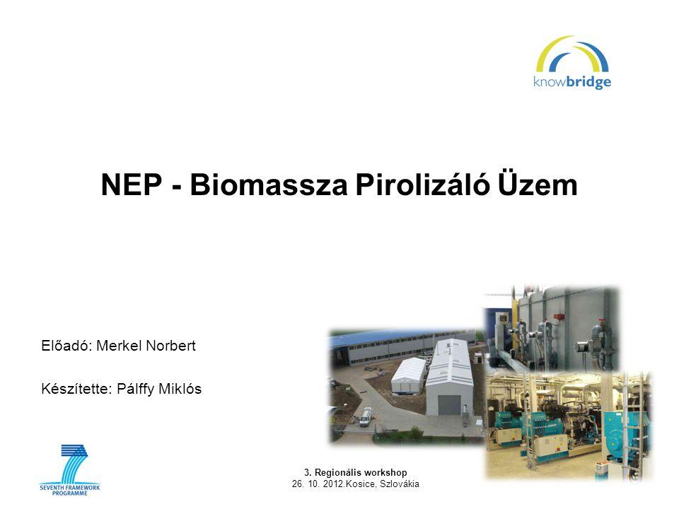 3. Regionális workshop 26. 10. 2012.Kosice, Szlovákia 1 NEP - Biomassza Pirolizáló Üzem Előadó: Merkel Norbert Készítette: Pálffy Miklós
