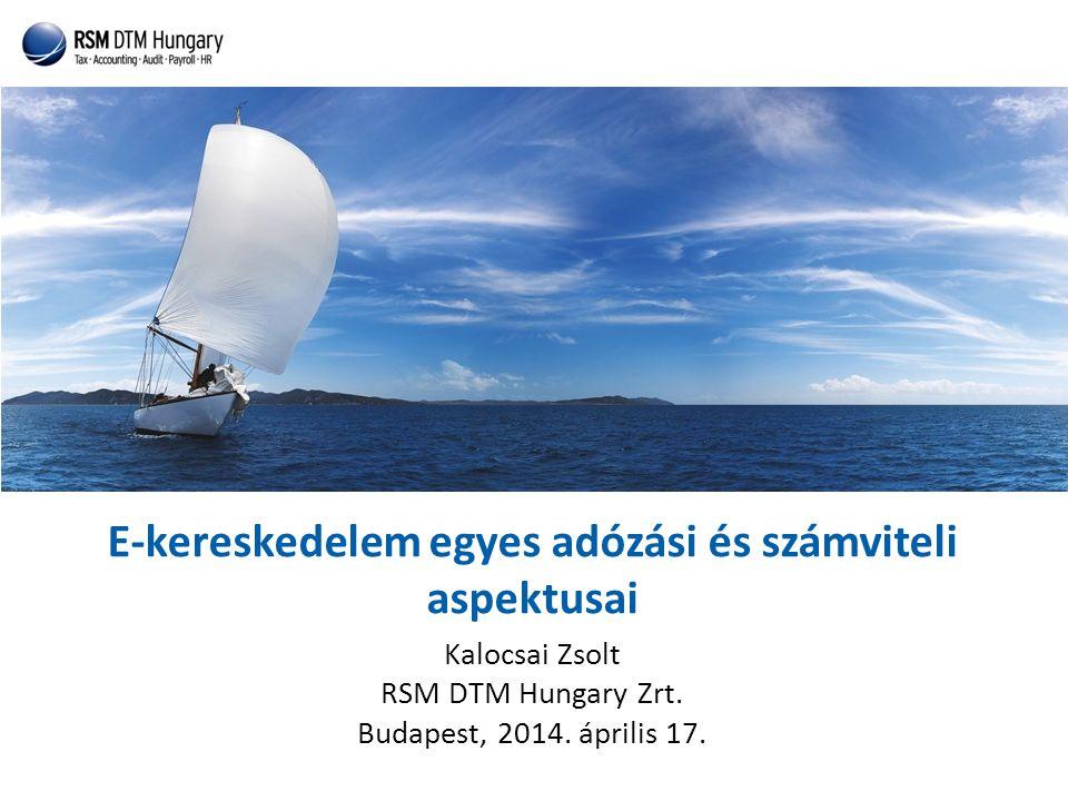 E-kereskedelem egyes adózási és számviteli aspektusai Kalocsai Zsolt RSM DTM Hungary Zrt. Budapest, 2014. április 17.