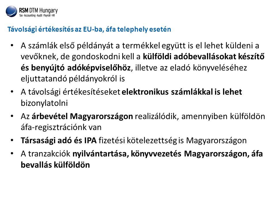 Távolsági értékesítés az EU-ba, áfa telephely esetén • A számlák első példányát a termékkel együtt is el lehet küldeni a vevőknek, de gondoskodni kell a külföldi adóbevallásokat készítő és benyújtó adóképviselőhöz, illetve az eladó könyveléséhez eljuttatandó példányokról is • A távolsági értékesítéseket elektronikus számlákkal is lehet bizonylatolni • Az árbevétel Magyarországon realizálódik, amennyiben külföldön áfa-regisztrációnk van • Társasági adó és IPA fizetési kötelezettség is Magyarországon • A tranzakciók nyilvántartása, könyvvezetés Magyarországon, áfa bevallás külföldön