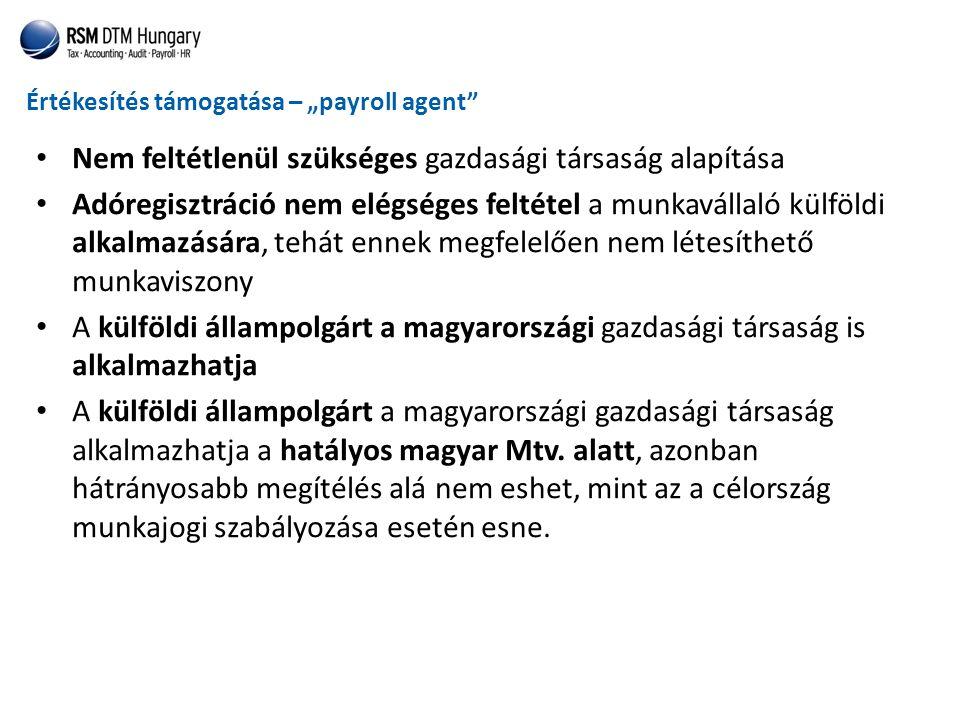 """Értékesítés támogatása – """"payroll agent • Nem feltétlenül szükséges gazdasági társaság alapítása • Adóregisztráció nem elégséges feltétel a munkavállaló külföldi alkalmazására, tehát ennek megfelelően nem létesíthető munkaviszony • A külföldi állampolgárt a magyarországi gazdasági társaság is alkalmazhatja • A külföldi állampolgárt a magyarországi gazdasági társaság alkalmazhatja a hatályos magyar Mtv."""