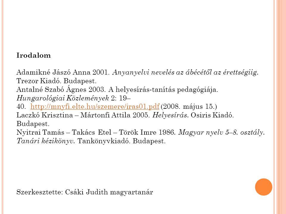 Irodalom Adamikné Jászó Anna 2001. Anyanyelvi nevelés az ábécétől az érettségiig. Trezor Kiadó. Budapest. Antalné Szabó Ágnes 2003. A helyesírás-tanít