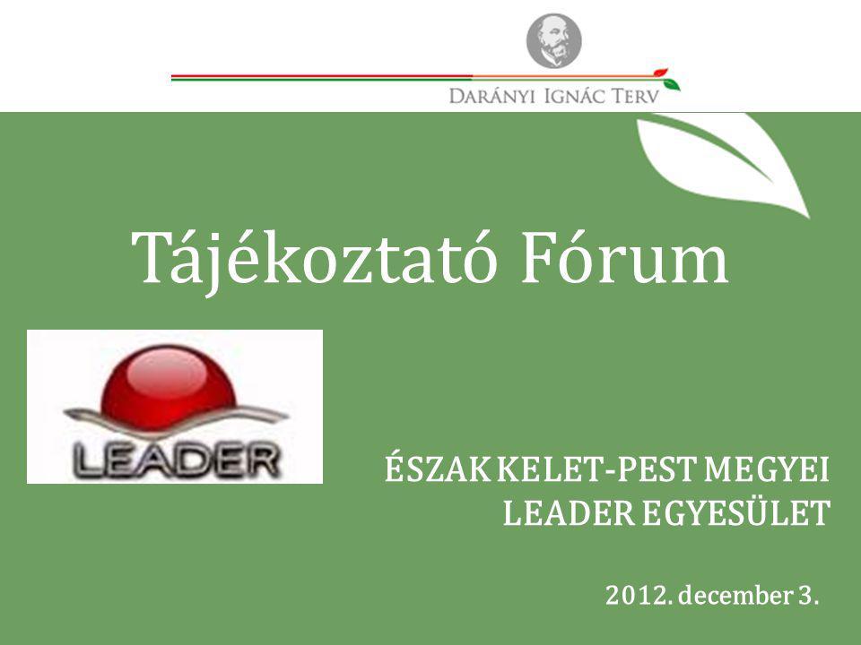 2012. december 3. ÉSZAK KELET-PEST MEGYEI LEADER EGYESÜLET Tájékoztató Fórum