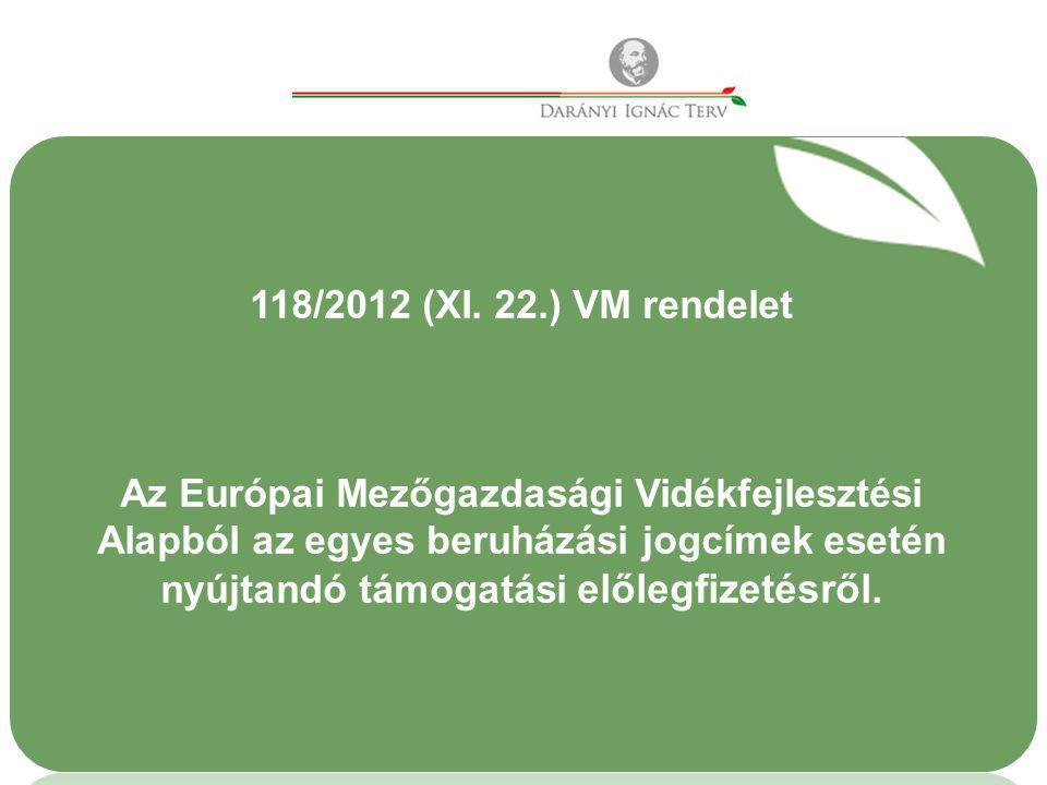 118/2012 (XI. 22.) VM rendelet Az Európai Mezőgazdasági Vidékfejlesztési Alapból az egyes beruházási jogcímek esetén nyújtandó támogatási előlegfizeté