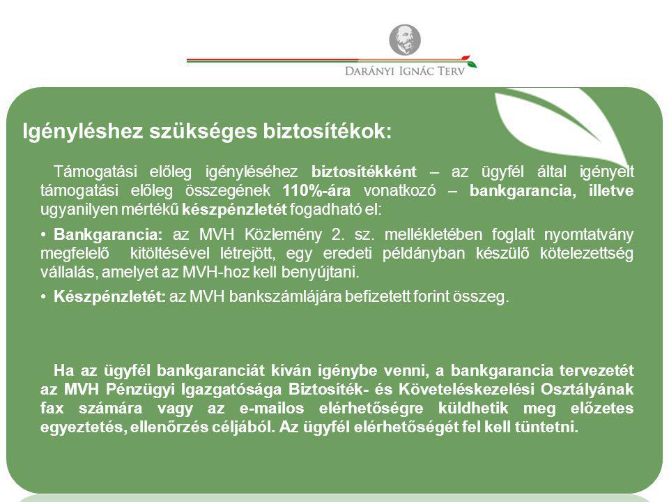 Igényléshez szükséges biztosítékok: Támogatási előleg igényléséhez biztosítékként – az ügyfél által igényelt támogatási előleg összegének 110%-ára vonatkozó – bankgarancia, illetve ugyanilyen mértékű készpénzletét fogadható el: •Bankgarancia: az MVH Közlemény 2.