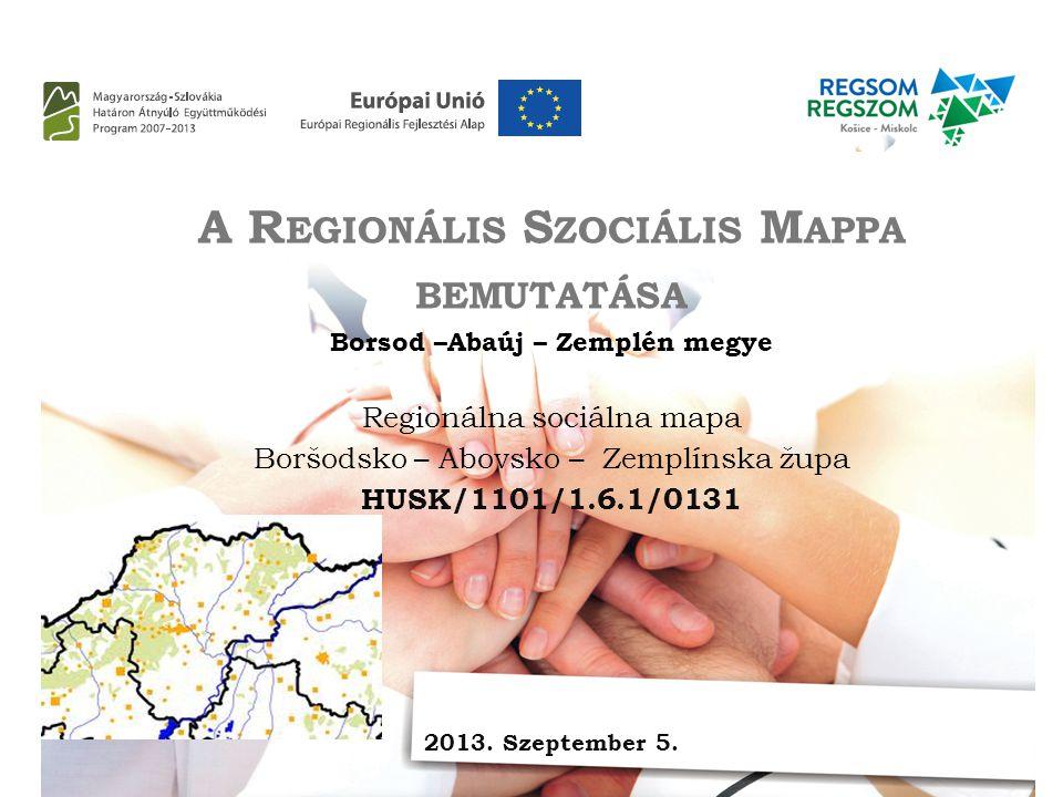 A R EGIONÁLIS S ZOCIÁLIS M APPA BEMUTATÁSA Borsod –Abaúj – Zemplén megye Regionálna sociálna mapa Boršodsko – Abovsko – Zemplínska župa HUSK/1101/1.6.1/0131 2013.