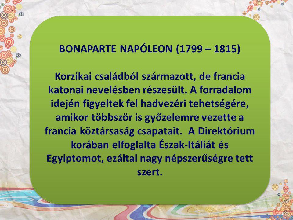 BONAPARTE NAPÓLEON (1799 – 1815) Korzikai családból származott, de francia katonai nevelésben részesült. A forradalom idején figyeltek fel hadvezéri t