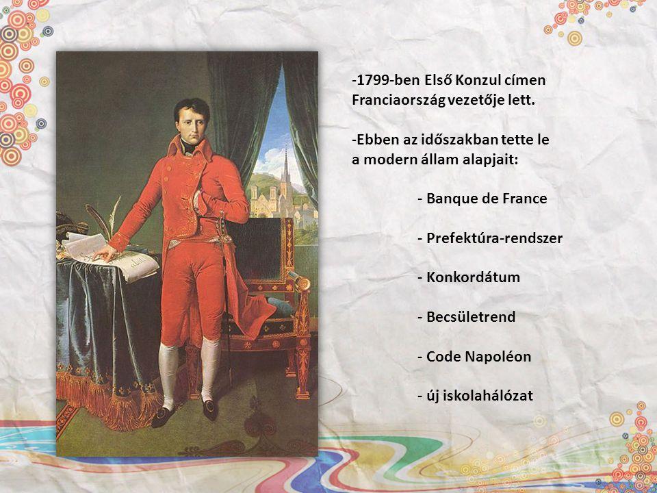 -1799-ben Első Konzul címen Franciaország vezetője lett. -Ebben az időszakban tette le a modern állam alapjait: - Banque de France - Prefektúra-rendsz