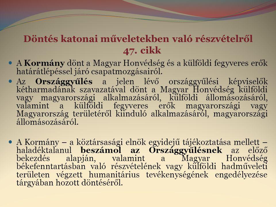 Döntés katonai műveletekben való részvételről 47. cikk  A Kormány dönt a Magyar Honvédség és a külföldi fegyveres erők határátlépéssel járó csapatmoz
