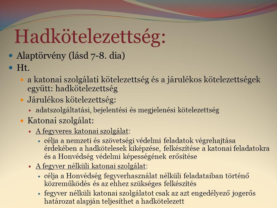 Hadkötelezettség:  Alaptörvény (lásd 7-8. dia)  Ht.  a katonai szolgálati kötelezettség és a járulékos kötelezettségek együtt: hadkötelezettség  J