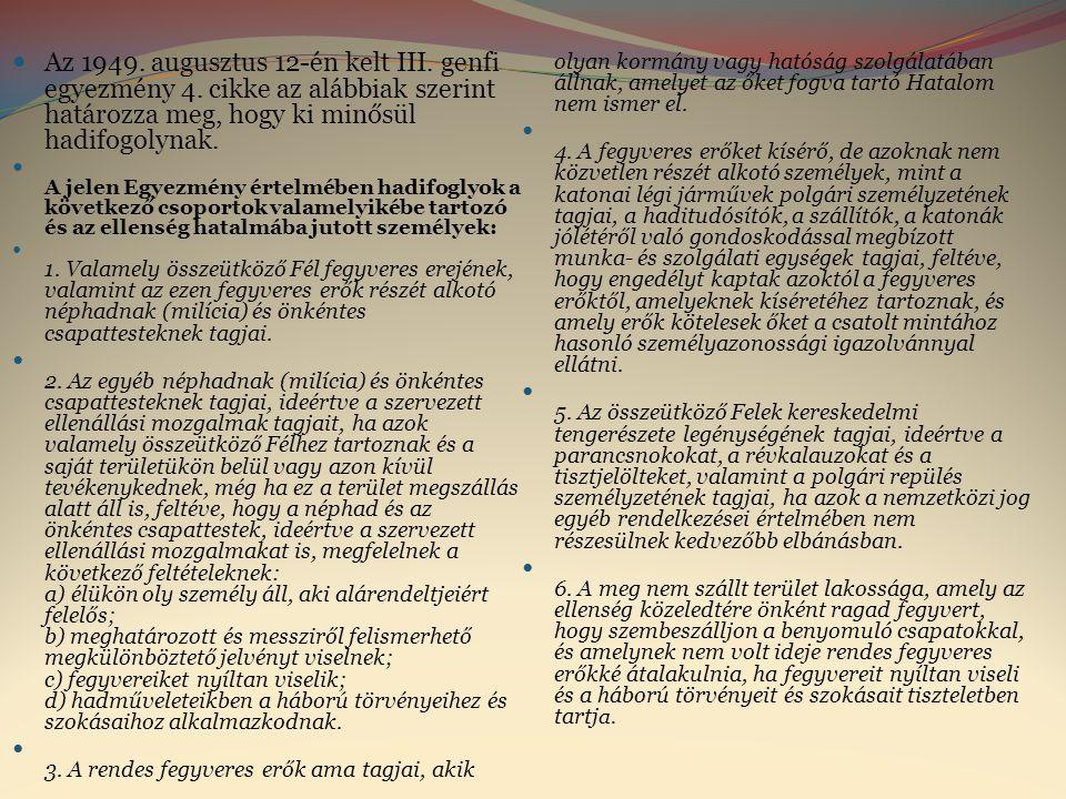  Az 1949. augusztus 12-én kelt III. genfi egyezmény 4. cikke az alábbiak szerint határozza meg, hogy ki minősül hadifogolynak.  A jelen Egyezmény ér