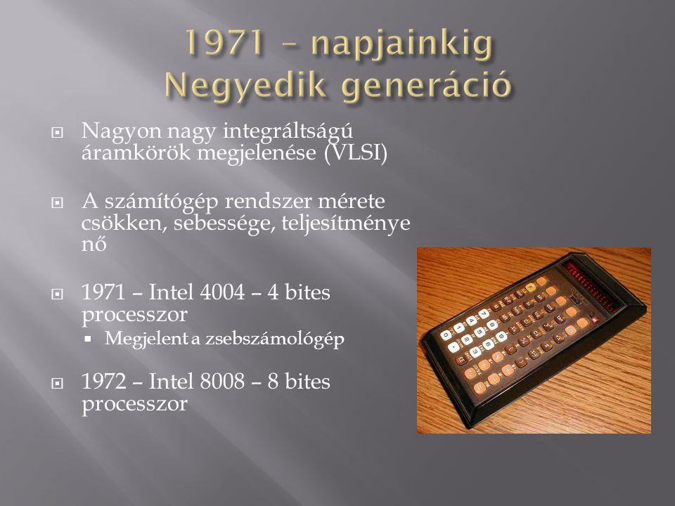 Nagyon nagy integráltságú áramkörök megjelenése (VLSI)  A számítógép rendszer mérete csökken, sebessége, teljesítménye nő  1971 – Intel 4004 – 4 b