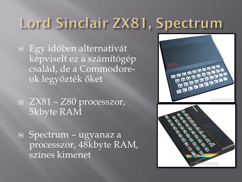  Egy időben alternatívát képviselt ez a számítógép család, de a Commodore- ok legyőzték őket  ZX81 – Z80 processzor, 5kbyte RAM  Spectrum – ugyanaz