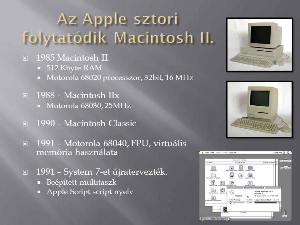  1985 Macintosh II.  512 Kbyte RAM  Motorola 68020 processzor, 32bit, 16 MHz  1988 – Macintosh IIx  Motorola 68030, 25MHz  1990 – Macintosh Clas