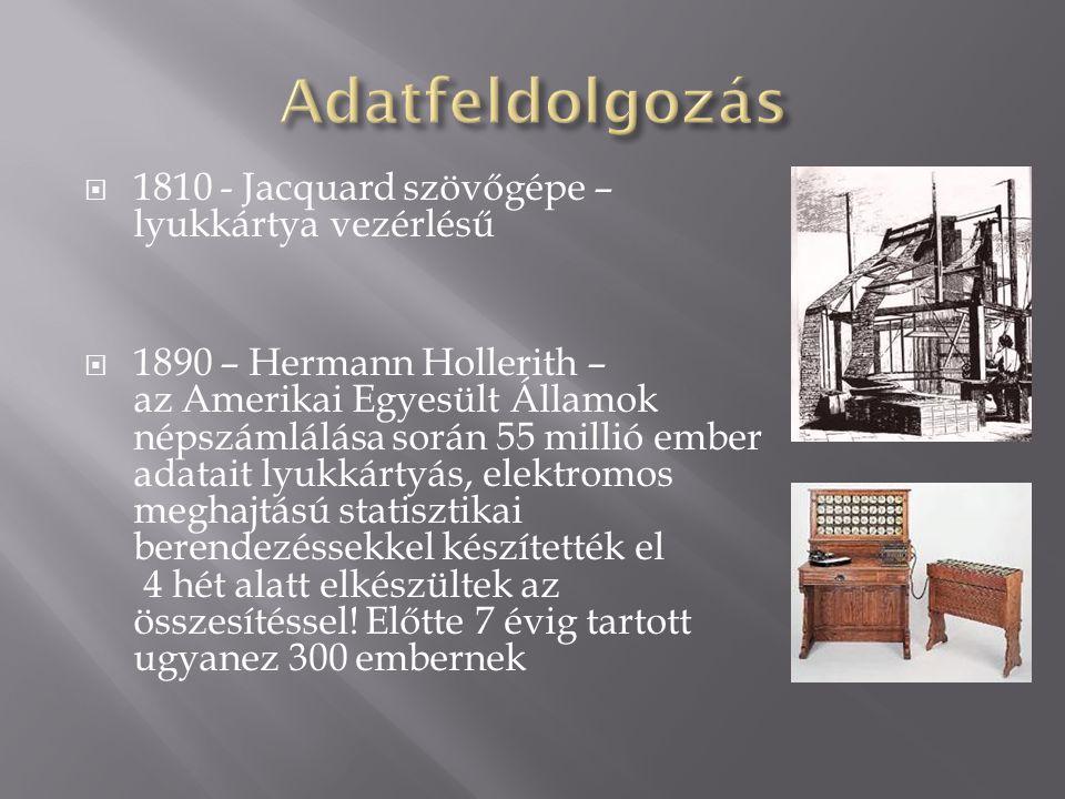  1810 - Jacquard szövőgépe – lyukkártya vezérlésű  1890 – Hermann Hollerith – az Amerikai Egyesült Államok népszámlálása során 55 millió ember adata