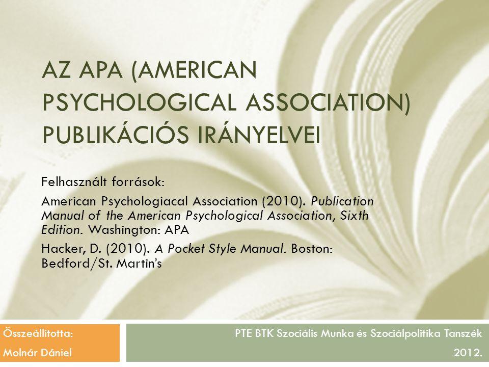 AZ APA (AMERICAN PSYCHOLOGICAL ASSOCIATION) PUBLIKÁCIÓS IRÁNYELVEI PTE BTK Szociális Munka és Szociálpolitika Tanszék 2012. Felhasznált források: Amer