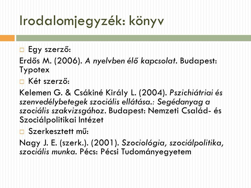 Irodalomjegyzék: könyv  Egy szerző: Erdős M. (2006). A nyelvben élő kapcsolat. Budapest: Typotex  Két szerző: Kelemen G. & Csákiné Király L. (2004).