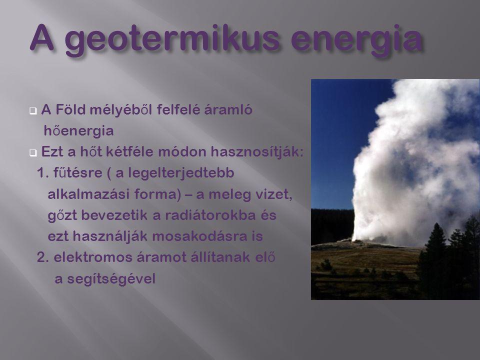 A geotermikus energia  A Föld mélyéb ő l felfelé áramló h ő energia  Ezt a h ő t kétféle módon hasznosítják: 1. f ű tésre ( a legelterjedtebb alkalm