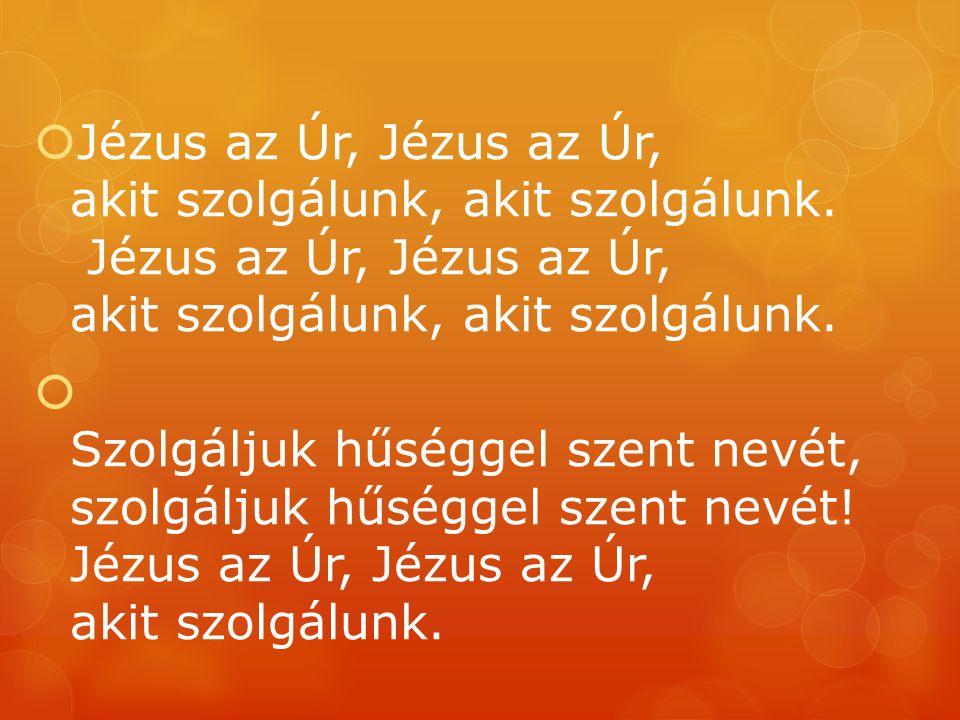  Jézus az Úr, Jézus az Úr, akit szolgálunk, akit szolgálunk. Jézus az Úr, Jézus az Úr, akit szolgálunk, akit szolgálunk.  Szolgáljuk hűséggel szent